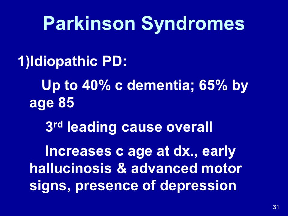 Parkinson Syndromes Idiopathic PD: Up to 40% c dementia; 65% by age 85