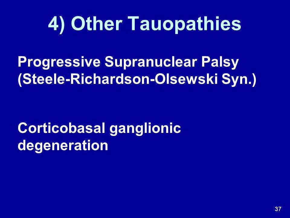 4) Other Tauopathies Progressive Supranuclear Palsy (Steele-Richardson-Olsewski Syn.) Corticobasal ganglionic degeneration.