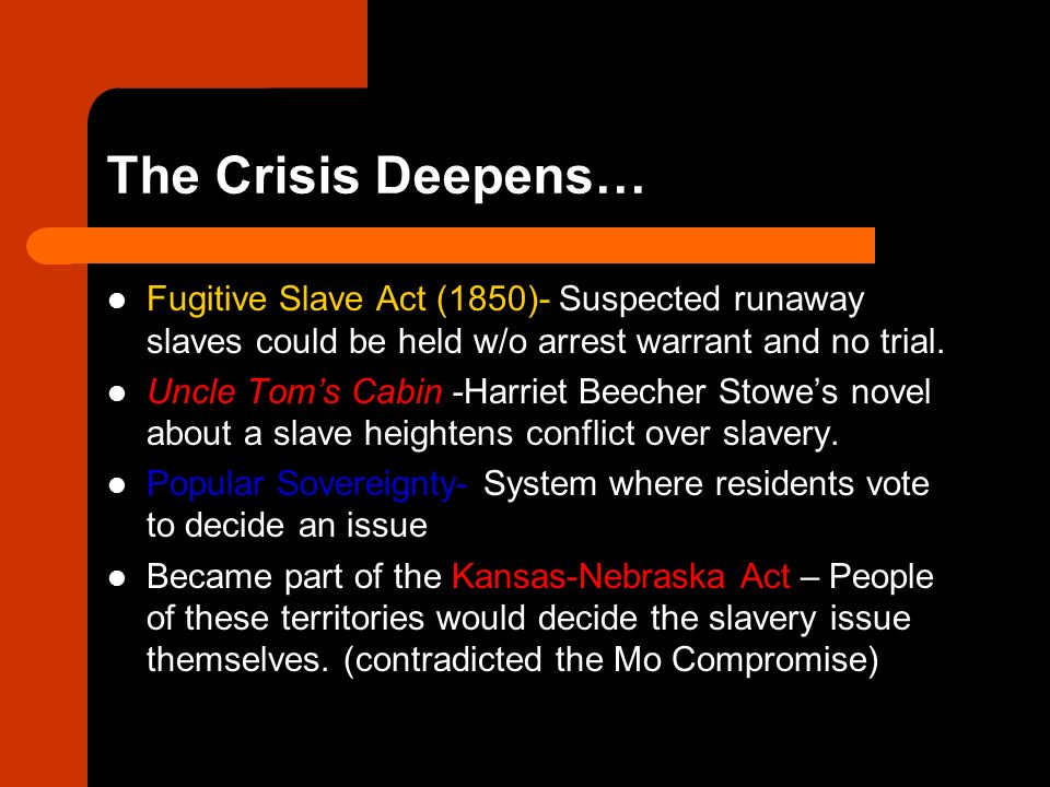 The Crisis Deepens… Fugitive Slave Act (1850)- Suspected runaway slaves could be held w/o arrest warrant and no trial.