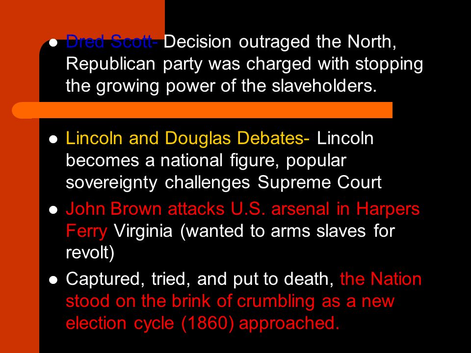 Dred Scott- Decision outraged the North, Republican party was charged with stopping the growing power of the slaveholders.