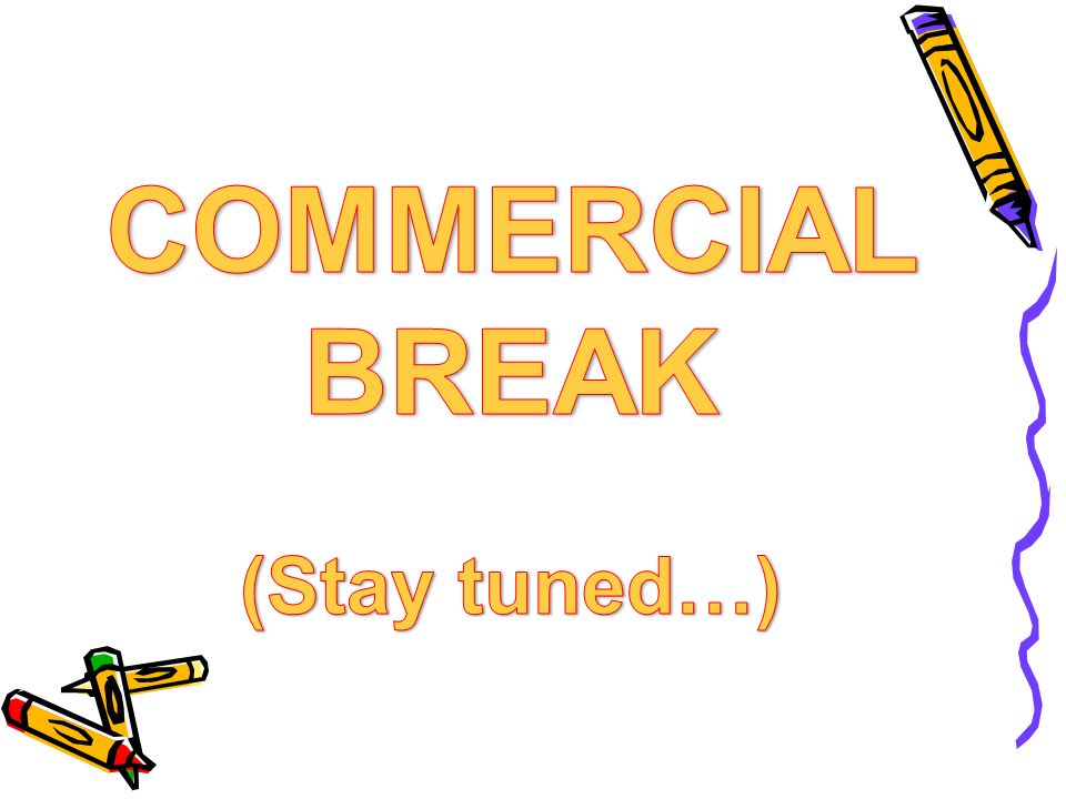 COMMERCIAL BREAK (Stay tuned…)