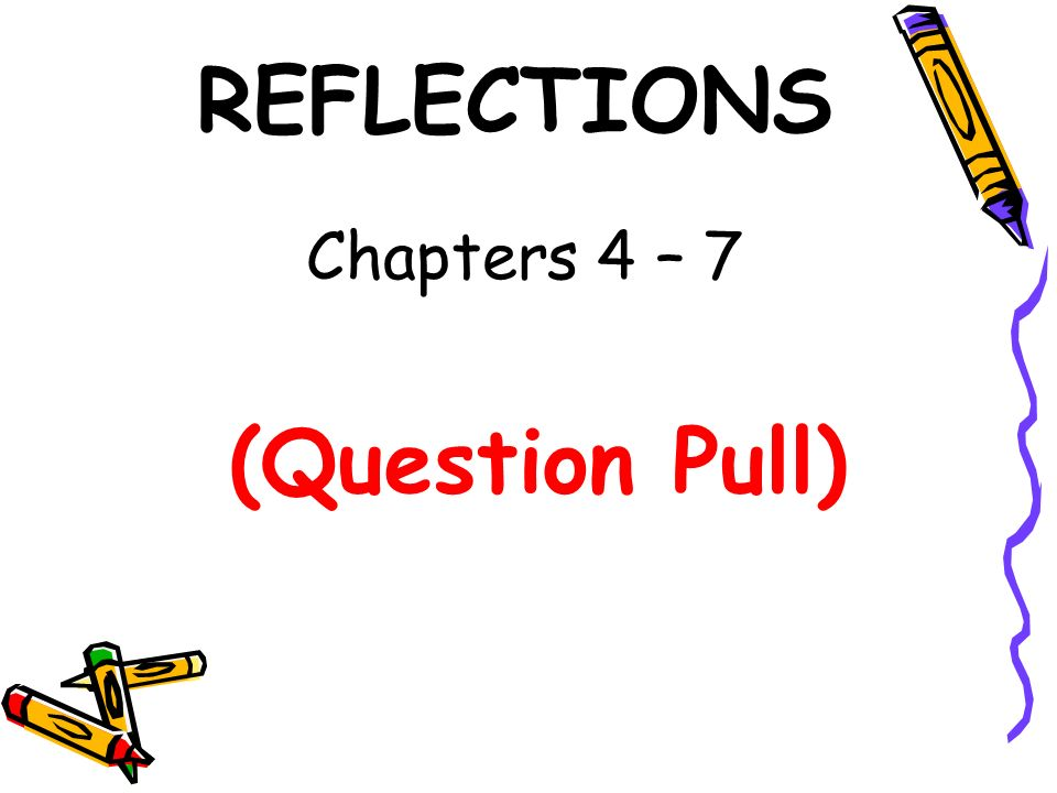 REFLECTIONS Chapters 4 – 7 (Question Pull)