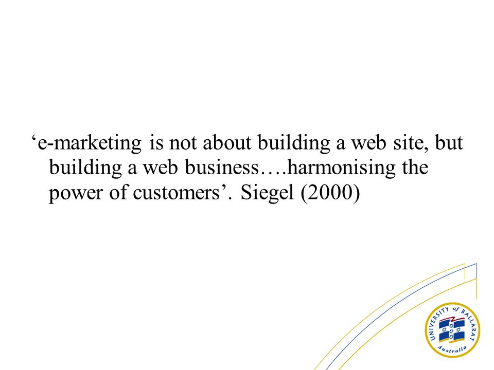 'e-marketing is not about building a web site, but building a web business….harmonising the power of customers'.