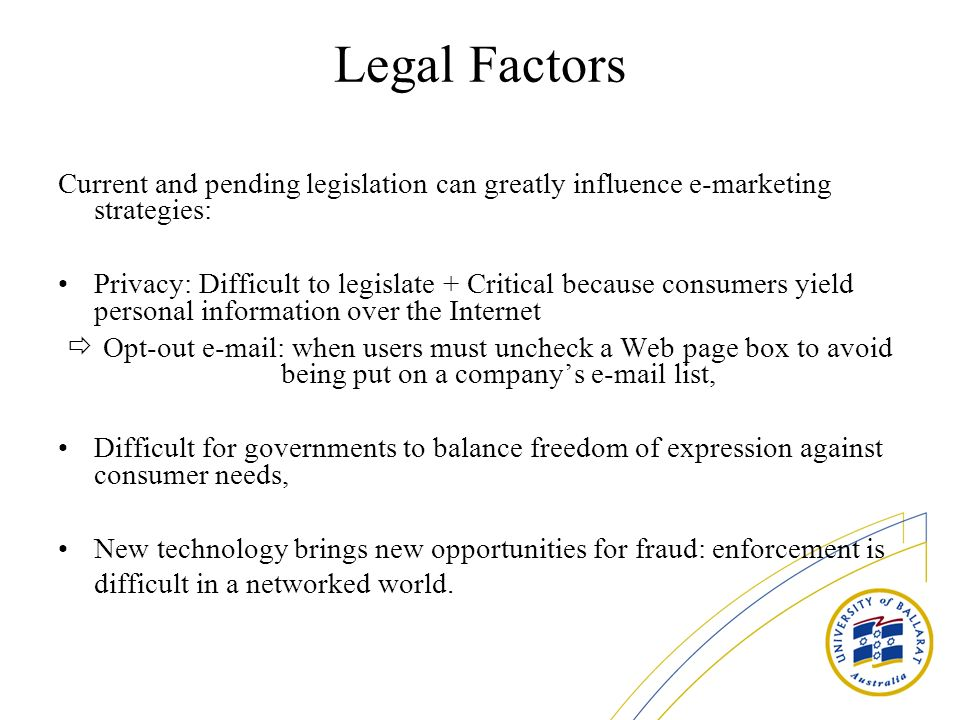 Legal Factors Current and pending legislation can greatly influence e-marketing strategies: