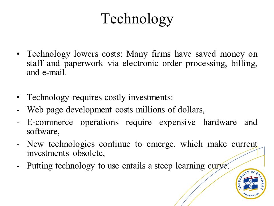 Technology Technology lowers costs: Many firms have saved money on staff and paperwork via electronic order processing, billing, and e-mail.