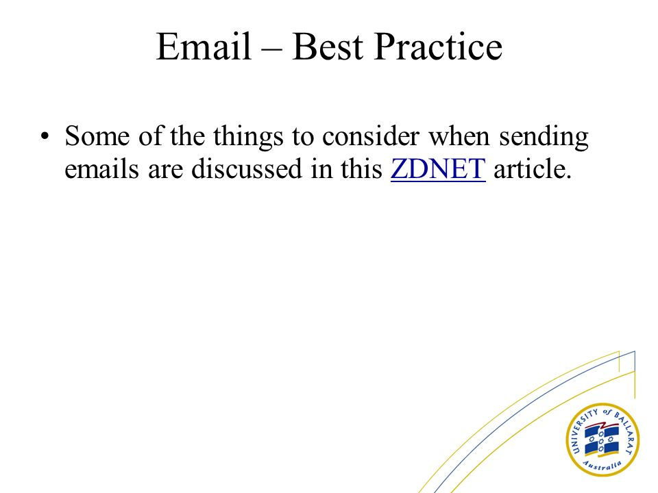 Email – Best Practice Some of the things to consider when sending emails are discussed in this ZDNET article.