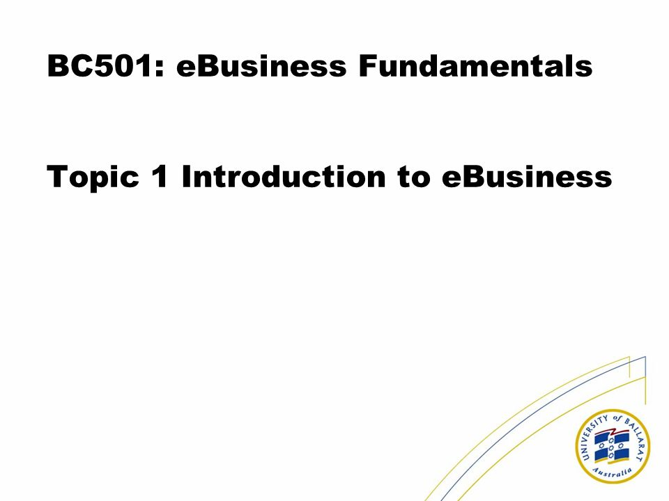 BC501: eBusiness Fundamentals Topic 1 Introduction to eBusiness