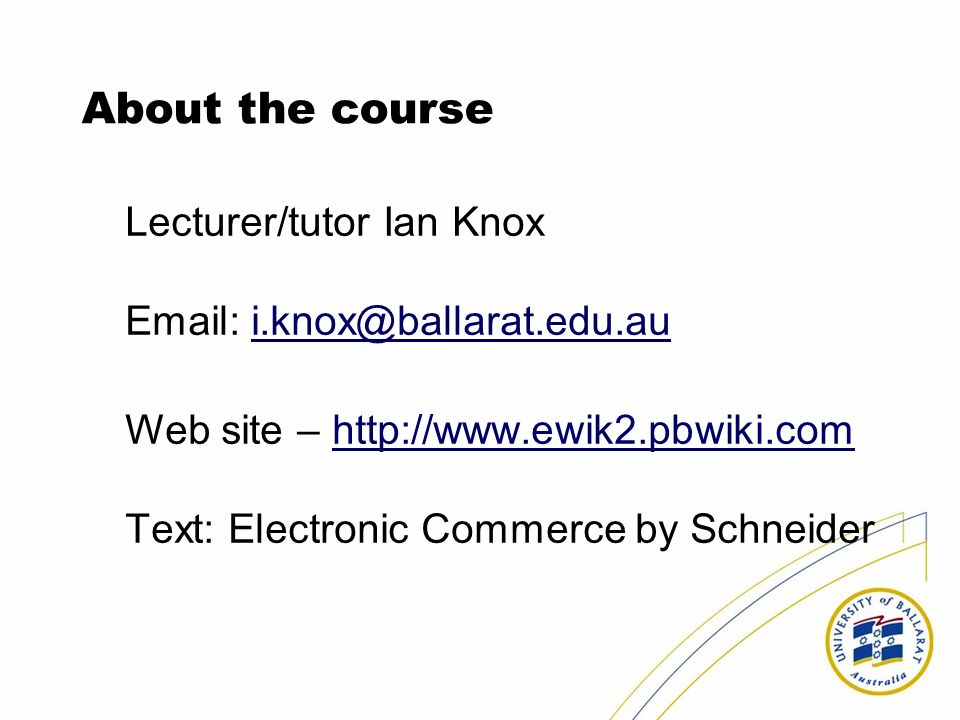 About the course Lecturer/tutor Ian Knox Email: i.knox@ballarat.edu.au