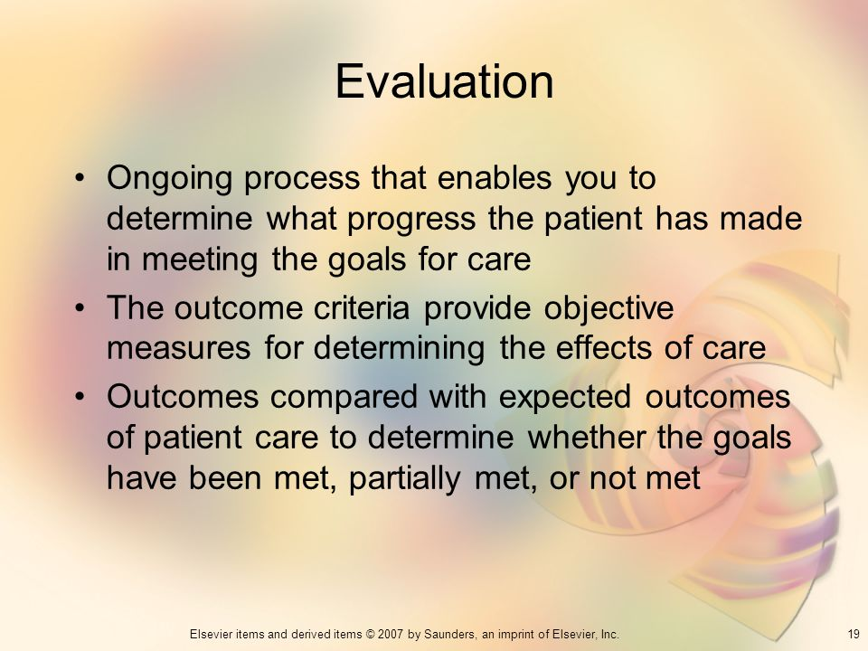 Evaluation Ongoing process that enables you to determine what progress the patient has made in meeting the goals for care.
