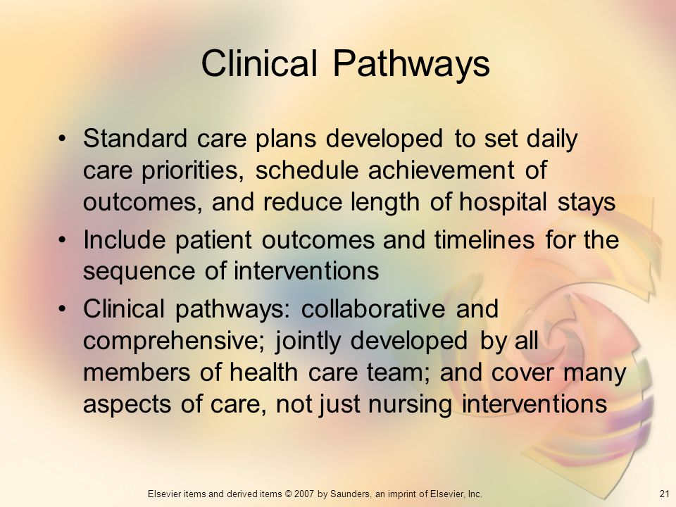 Clinical Pathways Standard care plans developed to set daily care priorities, schedule achievement of outcomes, and reduce length of hospital stays.