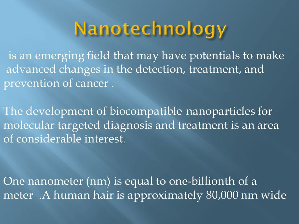 Nanotechnology is an emerging field that may have potentials to make advanced changes in the detection, treatment, and prevention of cancer .