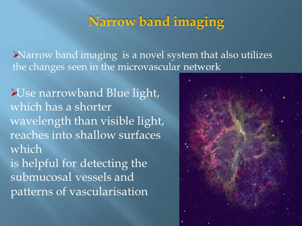Narrow band imaging Narrow band imaging is a novel system that also utilizes the changes seen in the microvascular network.