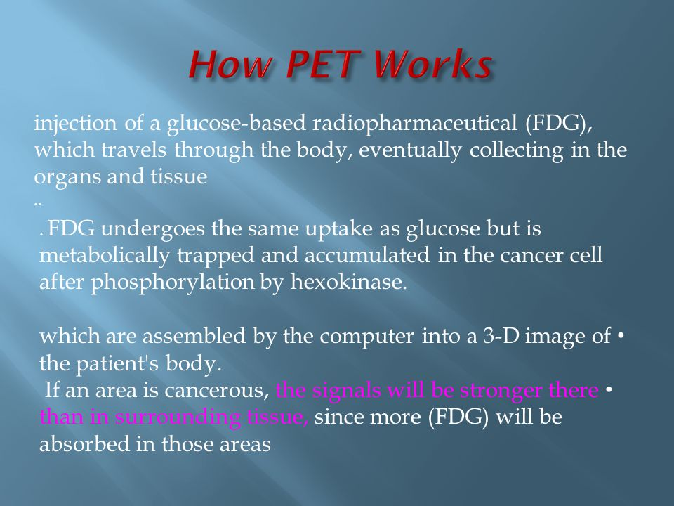 How PET Works injection of a glucose-based radiopharmaceutical (FDG), which travels through the body, eventually collecting in the organs and tissue.