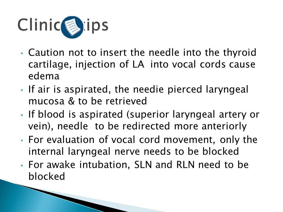 Clinical tips Caution not to insert the needle into the thyroid cartilage, injection of LA into vocal cords cause edema.