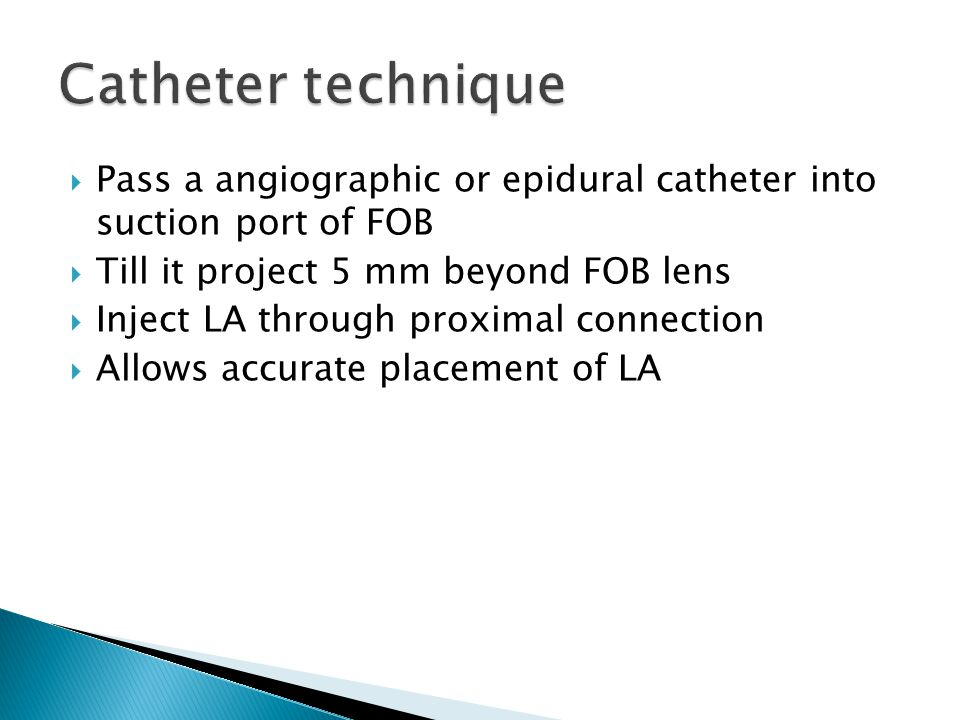 Catheter technique Pass a angiographic or epidural catheter into suction port of FOB. Till it project 5 mm beyond FOB lens.