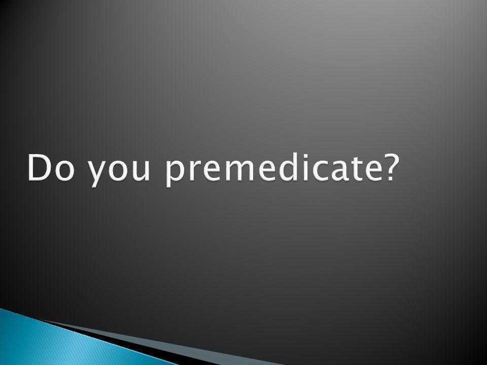 Do you premedicate