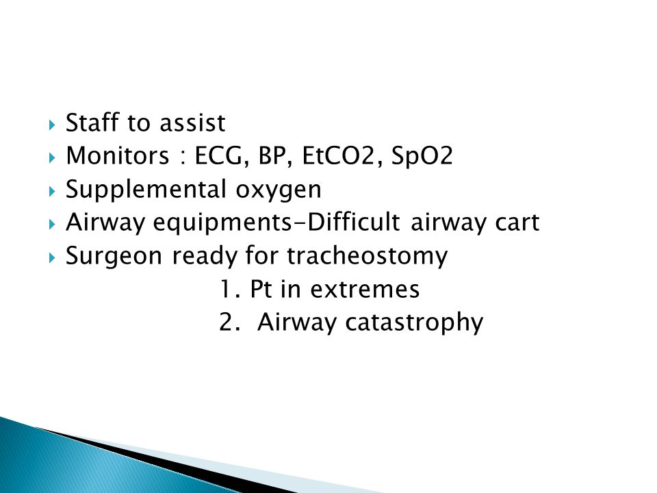 Staff to assist Monitors : ECG, BP, EtCO2, SpO2. Supplemental oxygen. Airway equipments-Difficult airway cart.