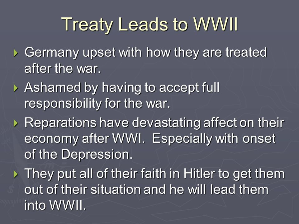 Treaty Leads to WWII Germany upset with how they are treated after the war. Ashamed by having to accept full responsibility for the war.