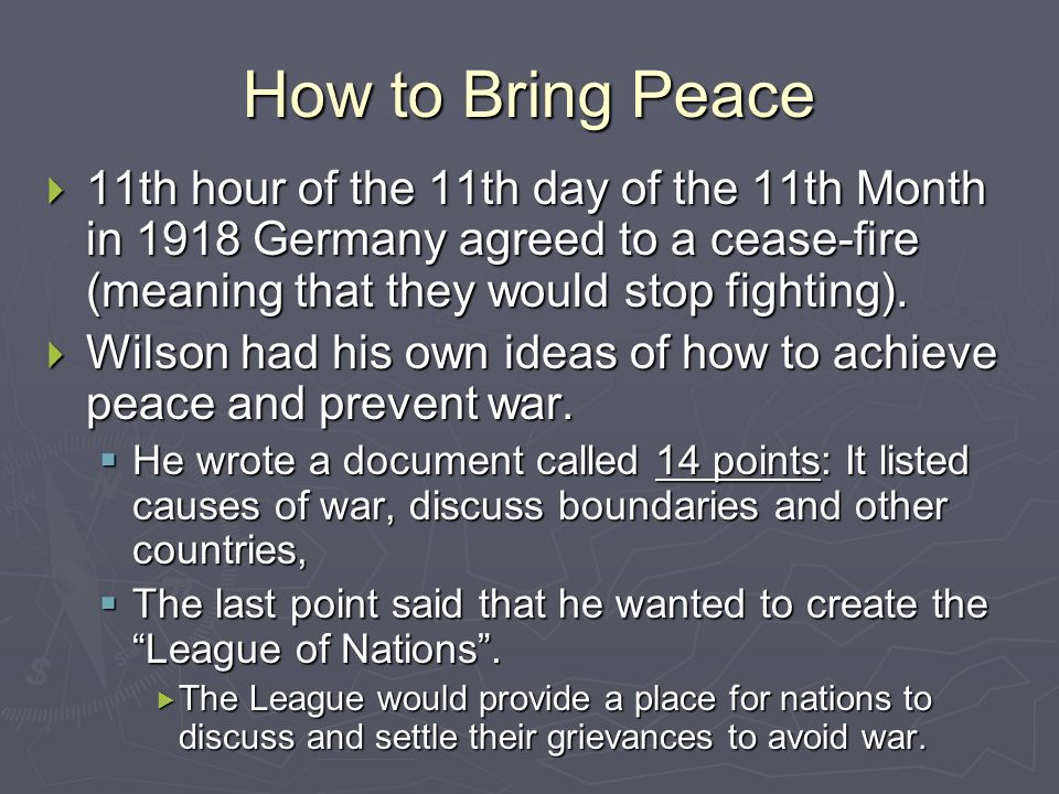 How to Bring Peace 11th hour of the 11th day of the 11th Month in 1918 Germany agreed to a cease-fire (meaning that they would stop fighting).