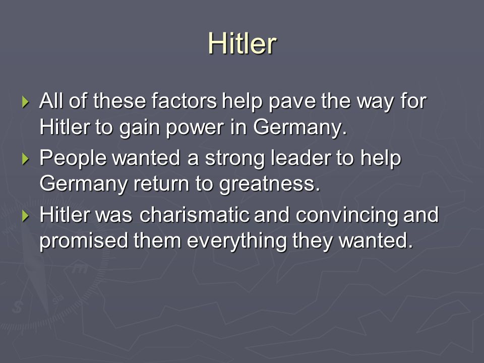 Hitler All of these factors help pave the way for Hitler to gain power in Germany.