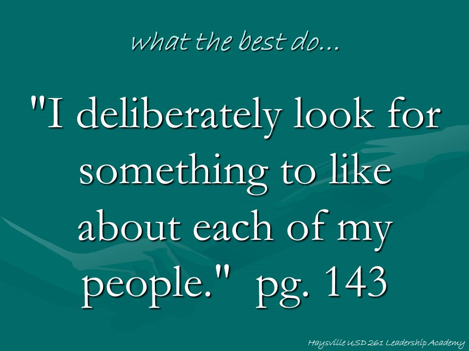 what the best do… I deliberately look for something to like about each of my people. pg. 143