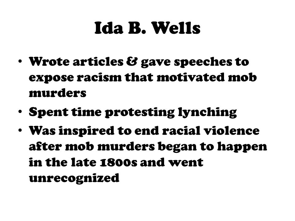 Ida B. Wells Wrote articles & gave speeches to expose racism that motivated mob murders. Spent time protesting lynching.