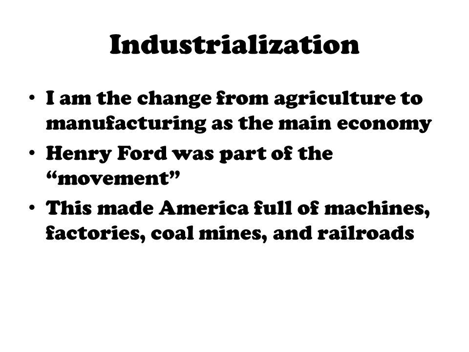 Industrialization I am the change from agriculture to manufacturing as the main economy. Henry Ford was part of the movement