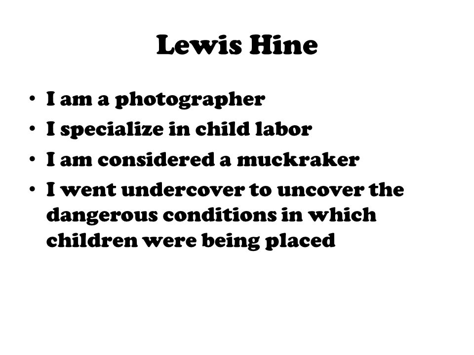 Lewis Hine I am a photographer I specialize in child labor