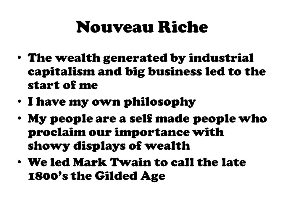 Nouveau Riche The wealth generated by industrial capitalism and big business led to the start of me.