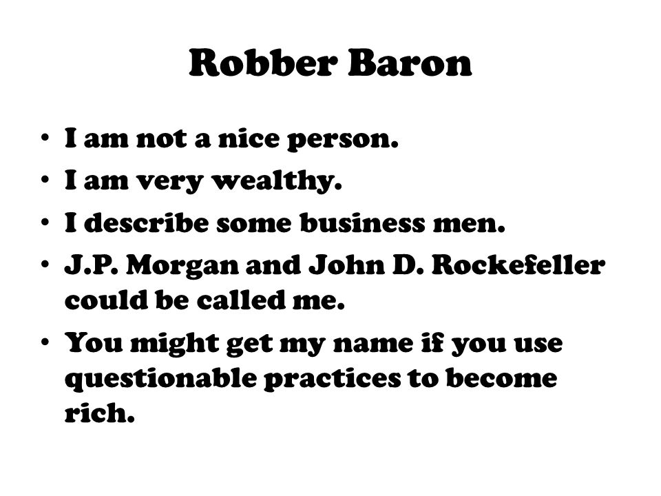 Robber Baron I am not a nice person. I am very wealthy.