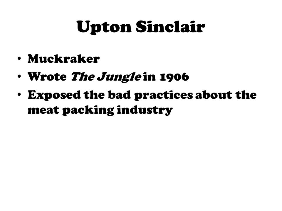 Upton Sinclair Muckraker Wrote The Jungle in 1906
