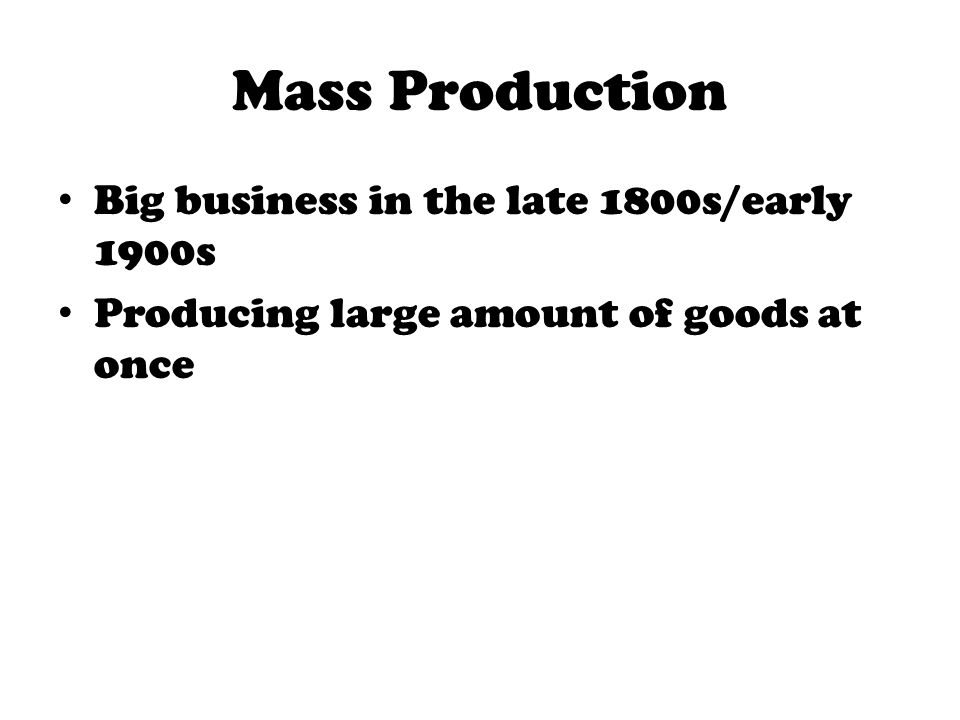 Mass Production Big business in the late 1800s/early 1900s