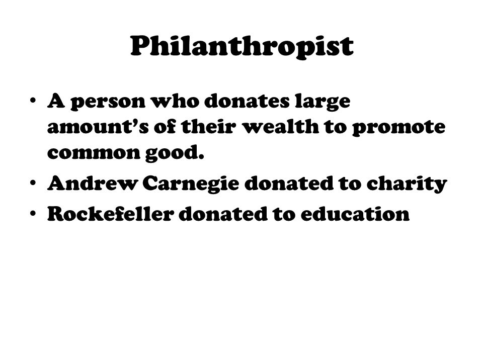 Philanthropist A person who donates large amount's of their wealth to promote common good. Andrew Carnegie donated to charity.