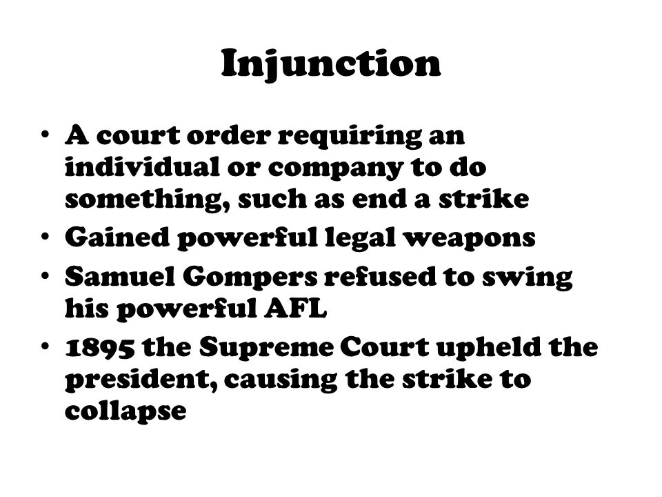 Injunction A court order requiring an individual or company to do something, such as end a strike. Gained powerful legal weapons.
