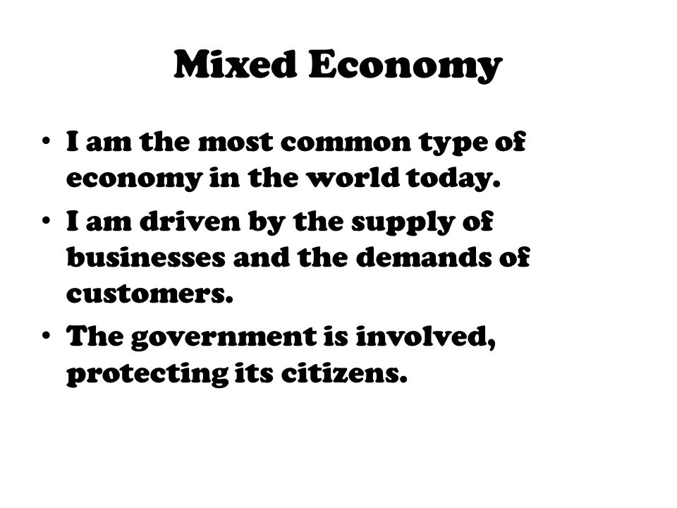 Mixed Economy I am the most common type of economy in the world today.