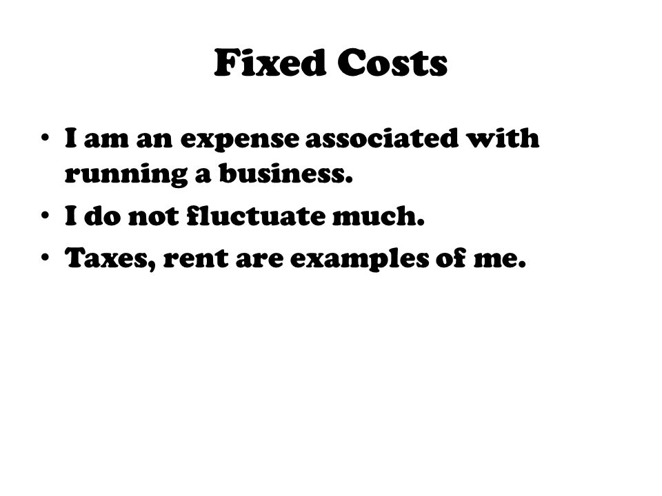 Fixed Costs I am an expense associated with running a business.