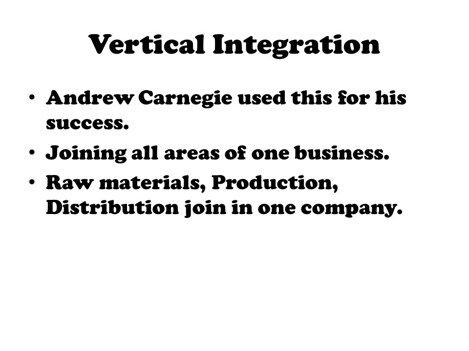 Vertical Integration Andrew Carnegie used this for his success.