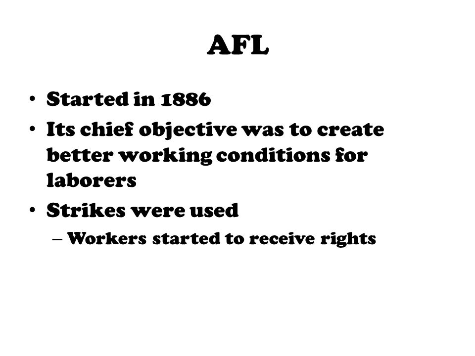 AFL Started in 1886. Its chief objective was to create better working conditions for laborers. Strikes were used.