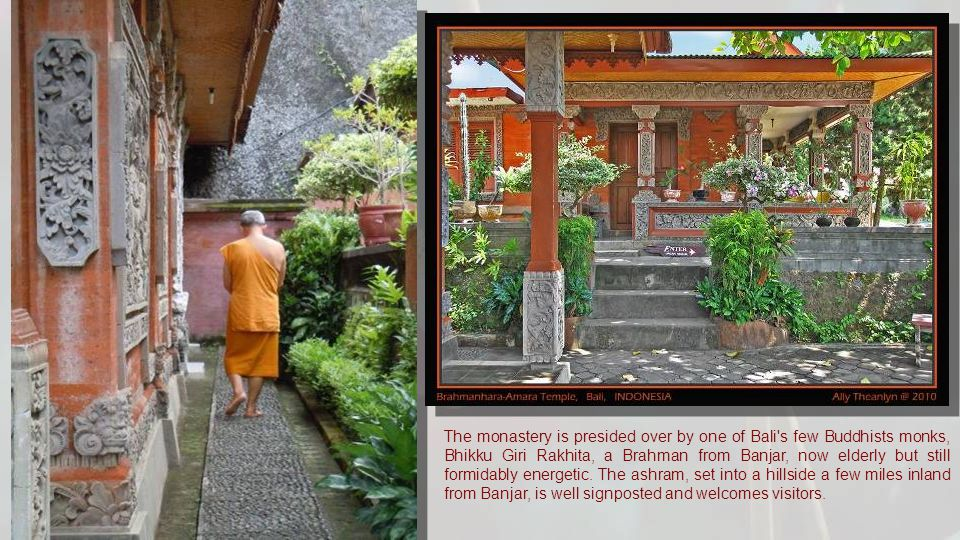 The monastery is presided over by one of Bali s few Buddhists monks, Bhikku Giri Rakhita, a Brahman from Banjar, now elderly but still formidably energetic.