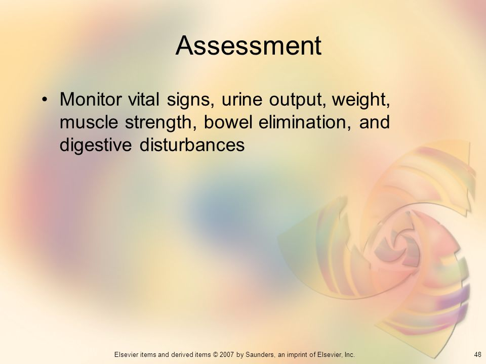 Assessment Monitor vital signs, urine output, weight, muscle strength, bowel elimination, and digestive disturbances.