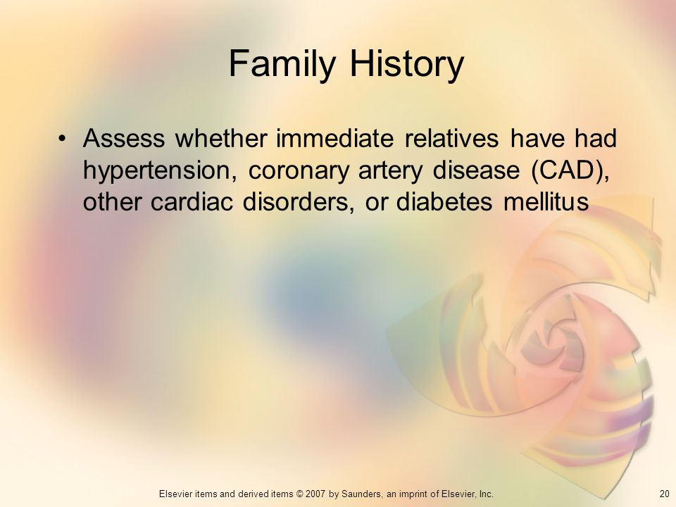 Family History Assess whether immediate relatives have had hypertension, coronary artery disease (CAD), other cardiac disorders, or diabetes mellitus.