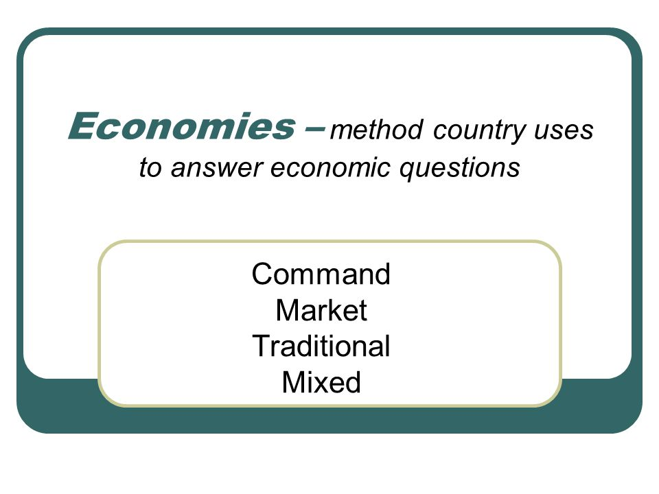 Economies – method country uses to answer economic questions