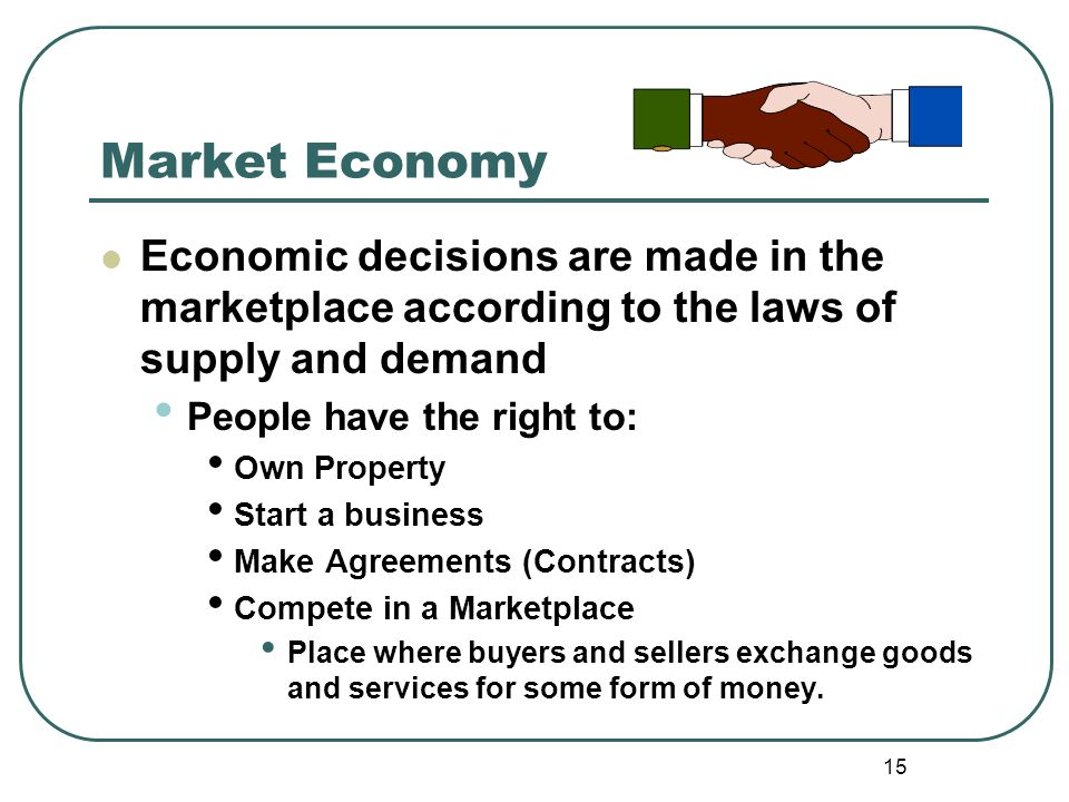 Market Economy Economic decisions are made in the marketplace according to the laws of supply and demand.