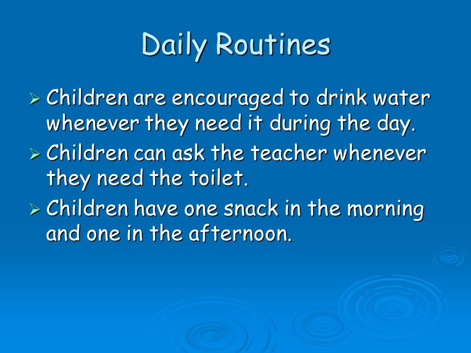 Daily Routines Children are encouraged to drink water whenever they need it during the day.