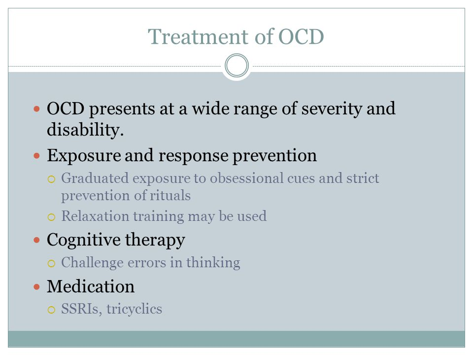 Treatment of OCD OCD presents at a wide range of severity and disability. Exposure and response prevention.