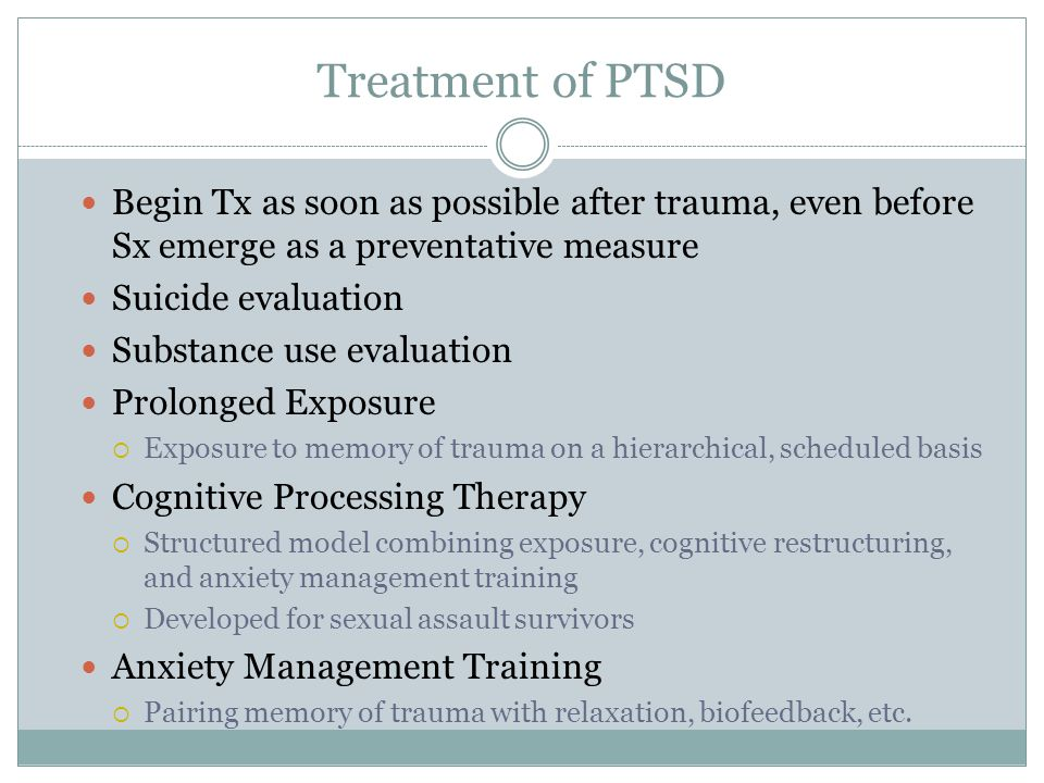 Treatment of PTSD Begin Tx as soon as possible after trauma, even before Sx emerge as a preventative measure.