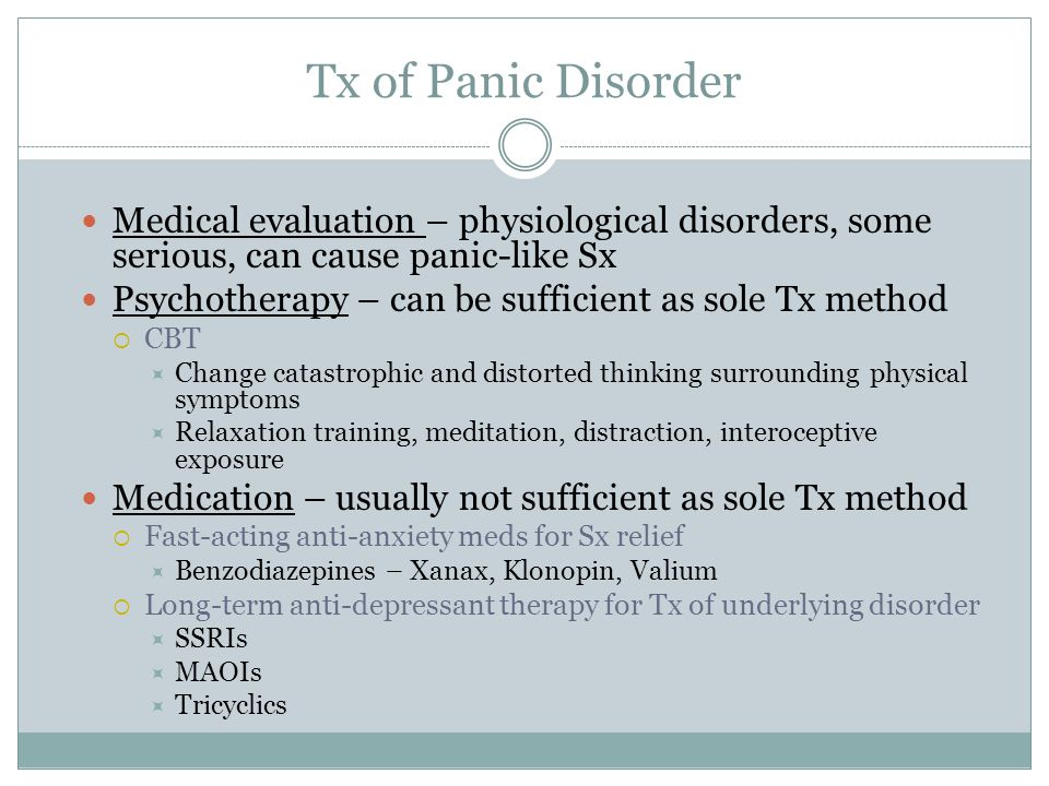 Tx of Panic Disorder Medical evaluation – physiological disorders, some serious, can cause panic-like Sx.