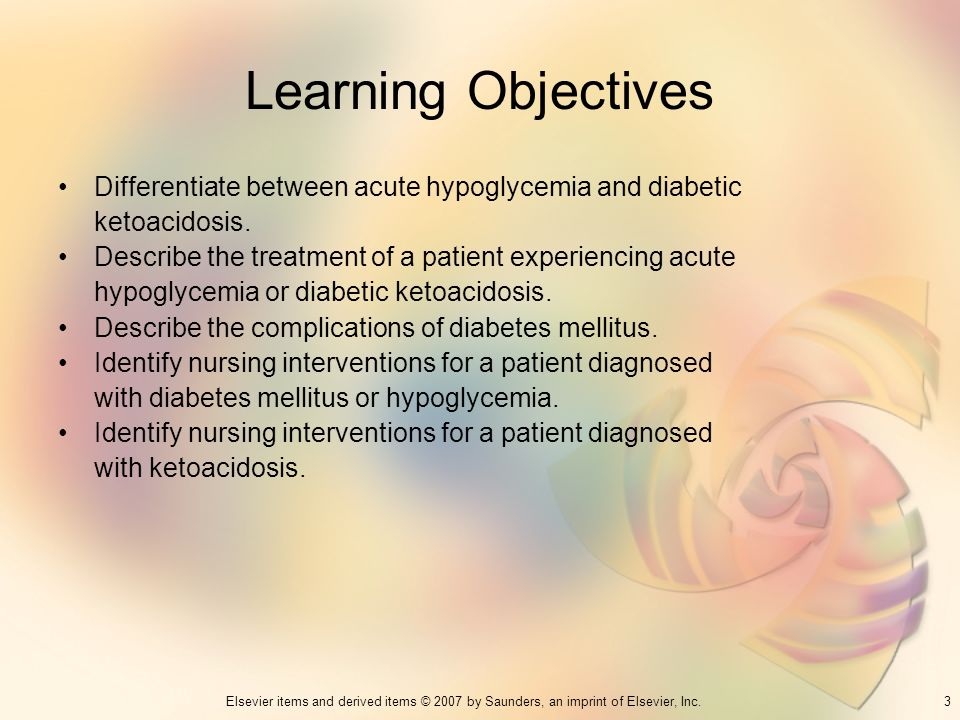Learning Objectives Differentiate between acute hypoglycemia and diabetic. ketoacidosis. Describe the treatment of a patient experiencing acute.