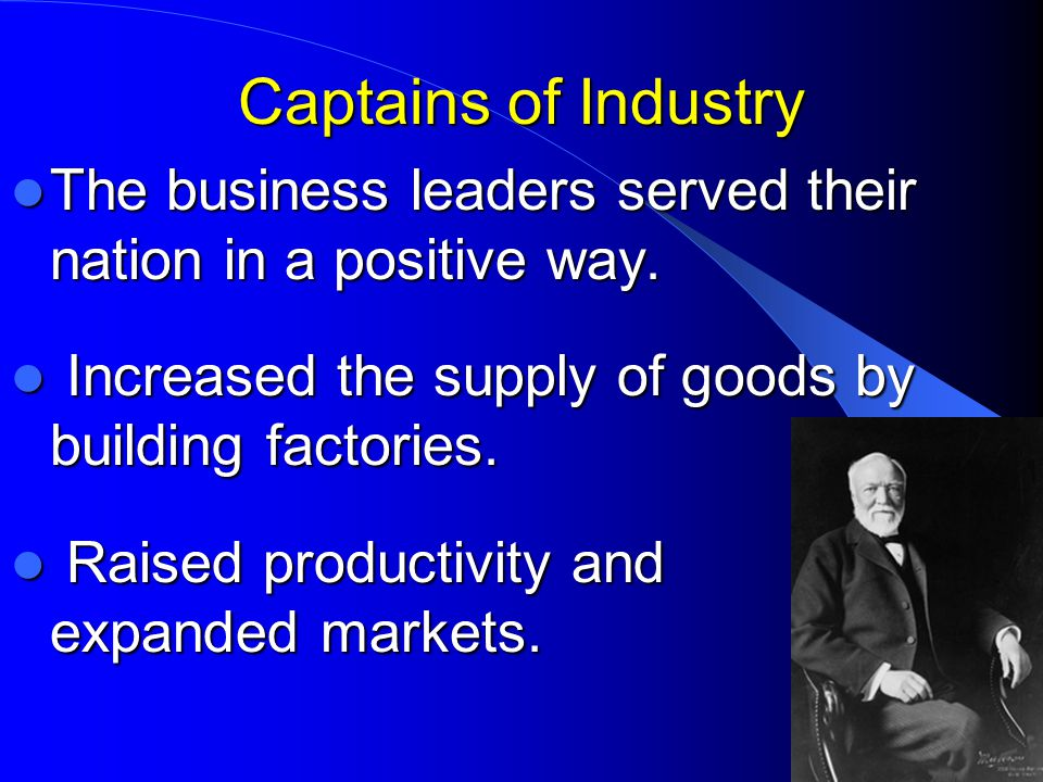 Captains of Industry The business leaders served their nation in a positive way. Increased the supply of goods by building factories.