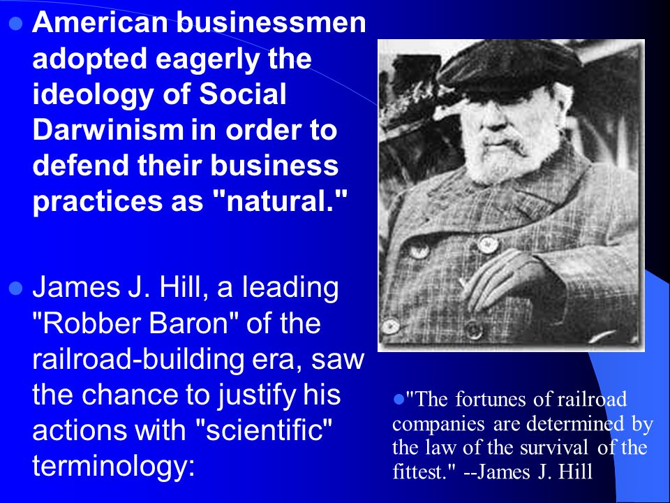American businessmen adopted eagerly the ideology of Social Darwinism in order to defend their business practices as natural.